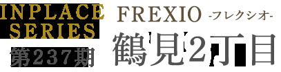 第237期 インプレイスシリーズ FREXIO(フレクシオ)鶴見区鶴見2丁目