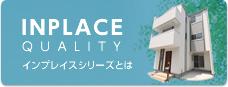 INPLACE QUALITYインプレイスシリーズとは