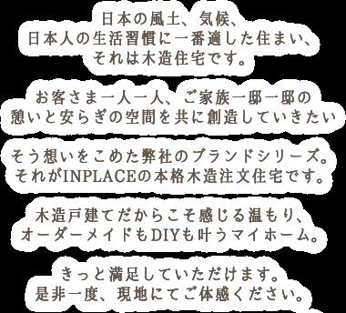 日本の風土、気候、日本人の生活習慣に一番適した住まい、それは木造住宅です。お客さま一人一人、ご家族一邸一邸の憩いと安らぎの空間を共に創造していきたいそう想いをこめた弊社のブランドシリーズ。それがINPLACEの本格木造注文住宅です。木造戸建てだからこそ感じる温もり、オーダーメイドもDIYも叶うマイホーム。きっと満足していただけます。是非一度、現地にてご体感ください。