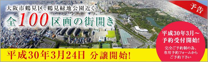 大阪市鶴見区、鶴見緑地公園近く全100区画の街開き。平成30年3月24日 分譲開始!平成30年3月~予約受付開始!完全ご予約制の為、専用予約フォームからご予約下さい