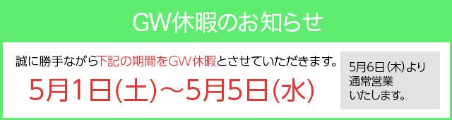 誠に勝手ながら下記の期間をGW休業とさせて頂きます。5月1日(土)~5月5日(水) 5月6日(木)より通常営業を致します。