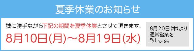 誠に勝手ながら下記の期間を夏季休業とさせて頂きます。8月10日(月)~8月19日(水) 8月20日(木)より通常営業を致します。