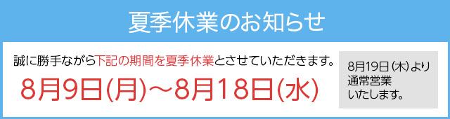 誠に勝手ながら下記の期間をGW休業とさせて頂きます。8月9日(月)~8月18日(水) 8月19日(木)より通常営業を致します。