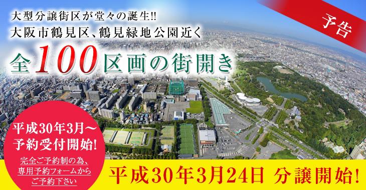 大型分譲街区が堂々の誕生!!大阪市鶴見区、鶴見緑地公園近く全100区画の街開き。平成30年3月24日 分譲開始!平成30年3月~予約受付開始!完全ご予約制の為、専用予約フォームからご予約下さい