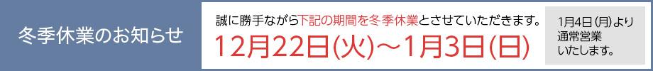 冬期休暇のお知らせ 2018年12月24日(月)~2019年1月4日(金)まで休暇とさせていただきます。1月5日(土)より通常営業いたします。